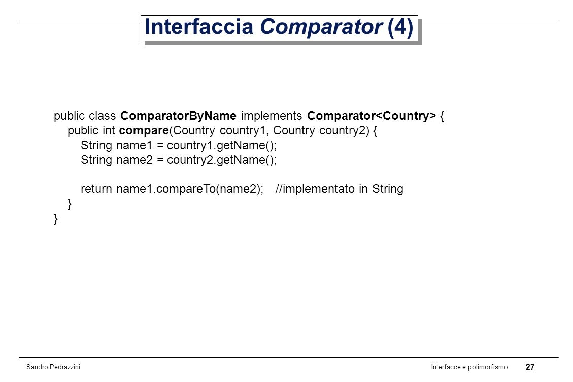 27 Interfacce e polimorfismo Sandro Pedrazzini Interfaccia Comparator (4) public class ComparatorByName implements Comparator { public int compare(Country country1, Country country2) { String name1 = country1.getName(); String name2 = country2.getName(); return name1.compareTo(name2); //implementato in String }