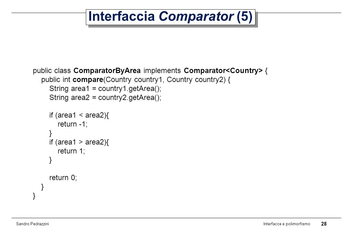 28 Interfacce e polimorfismo Sandro Pedrazzini Interfaccia Comparator (5) public class ComparatorByArea implements Comparator { public int compare(Country country1, Country country2) { String area1 = country1.getArea(); String area2 = country2.getArea(); if (area1 < area2){ return -1; } if (area1 > area2){ return 1; } return 0; }