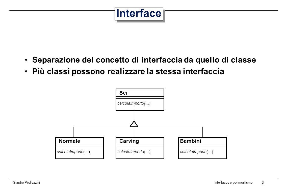 3 Interfacce e polimorfismo Sandro Pedrazzini Interface Separazione del concetto di interfaccia da quello di classe Più classi possono realizzare la stessa interfaccia Sci calcolaImporto(…) Carving calcolaImporto(…) Bambini calcolaImporto(…) Normale calcolaImporto(…)