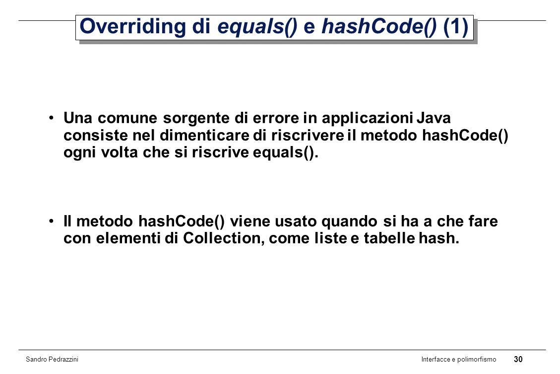 30 Interfacce e polimorfismo Sandro Pedrazzini Overriding di equals() e hashCode() (1) Una comune sorgente di errore in applicazioni Java consiste nel dimenticare di riscrivere il metodo hashCode() ogni volta che si riscrive equals().