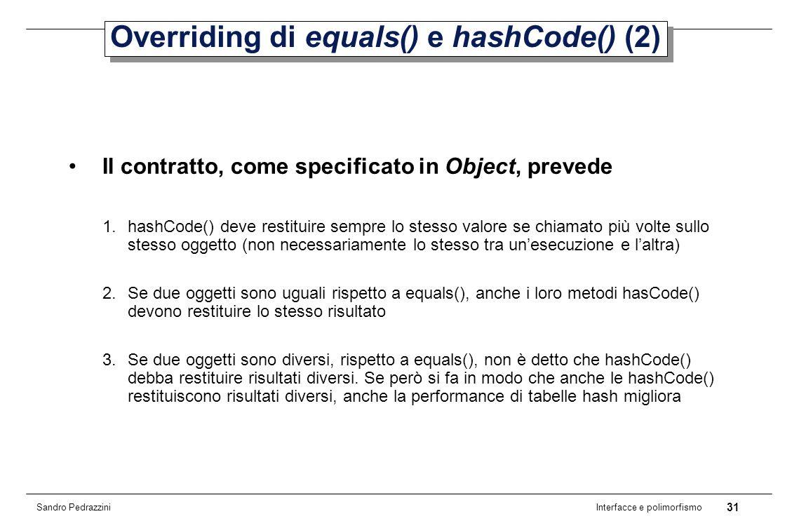 31 Interfacce e polimorfismo Sandro Pedrazzini Overriding di equals() e hashCode() (2) Il contratto, come specificato in Object, prevede 1.hashCode() deve restituire sempre lo stesso valore se chiamato più volte sullo stesso oggetto (non necessariamente lo stesso tra unesecuzione e laltra) 2.Se due oggetti sono uguali rispetto a equals(), anche i loro metodi hasCode() devono restituire lo stesso risultato 3.Se due oggetti sono diversi, rispetto a equals(), non è detto che hashCode() debba restituire risultati diversi.
