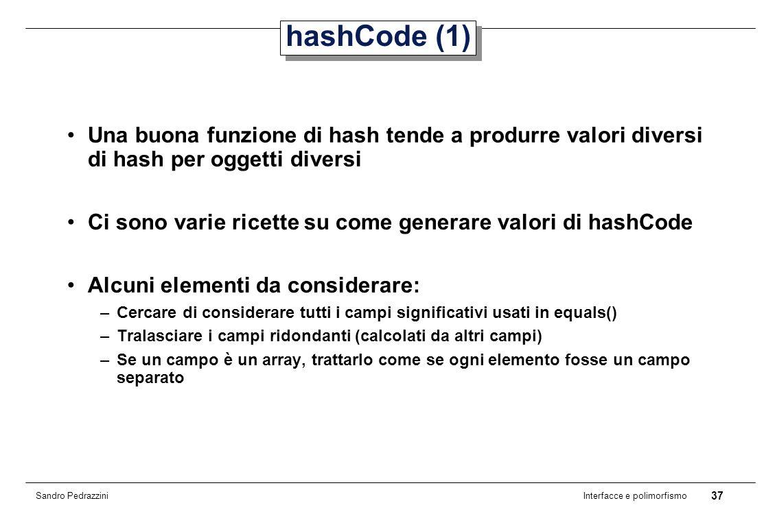 37 Interfacce e polimorfismo Sandro Pedrazzini hashCode (1) Una buona funzione di hash tende a produrre valori diversi di hash per oggetti diversi Ci sono varie ricette su come generare valori di hashCode Alcuni elementi da considerare: –Cercare di considerare tutti i campi significativi usati in equals() –Tralasciare i campi ridondanti (calcolati da altri campi) –Se un campo è un array, trattarlo come se ogni elemento fosse un campo separato