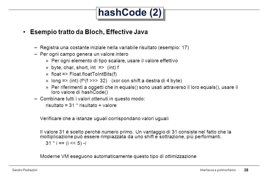 38 Interfacce e polimorfismo Sandro Pedrazzini hashCode (2) Esempio tratto da Bloch, Effective Java –Registra una costante iniziale nella variabile risultato (esempio: 17) –Per ogni campo genera un valore intero »Per ogni elemento di tipo scalare, usare il valore effettivo »byte, char, short, int => (int) f »float => Float.floatToIntBits(f) »long => (int) (f^(f >>> 32) (xor con shift a destra di 4 byte) »Per riferimenti a oggetti che in equals() sono usati attraverso il loro equals(), usare il loro valore di hashCode() –Combinare tutti i valori ottenuti in questo modo: risultato = 31 * risultato + valore Verificare che a istanze uguali corrispondano valori uguali Il valore 31 è scelto perché numero primo.