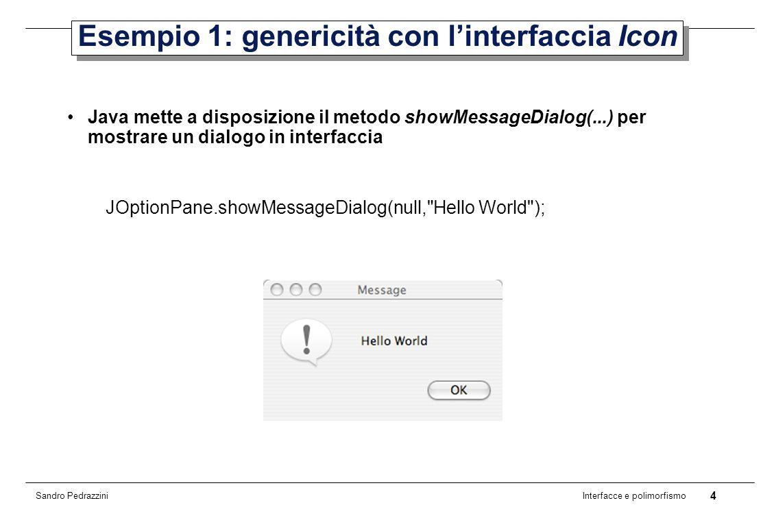 4 Interfacce e polimorfismo Sandro Pedrazzini Esempio 1: genericità con linterfaccia Icon Java mette a disposizione il metodo showMessageDialog(...) per mostrare un dialogo in interfaccia JOptionPane.showMessageDialog(null, Hello World );