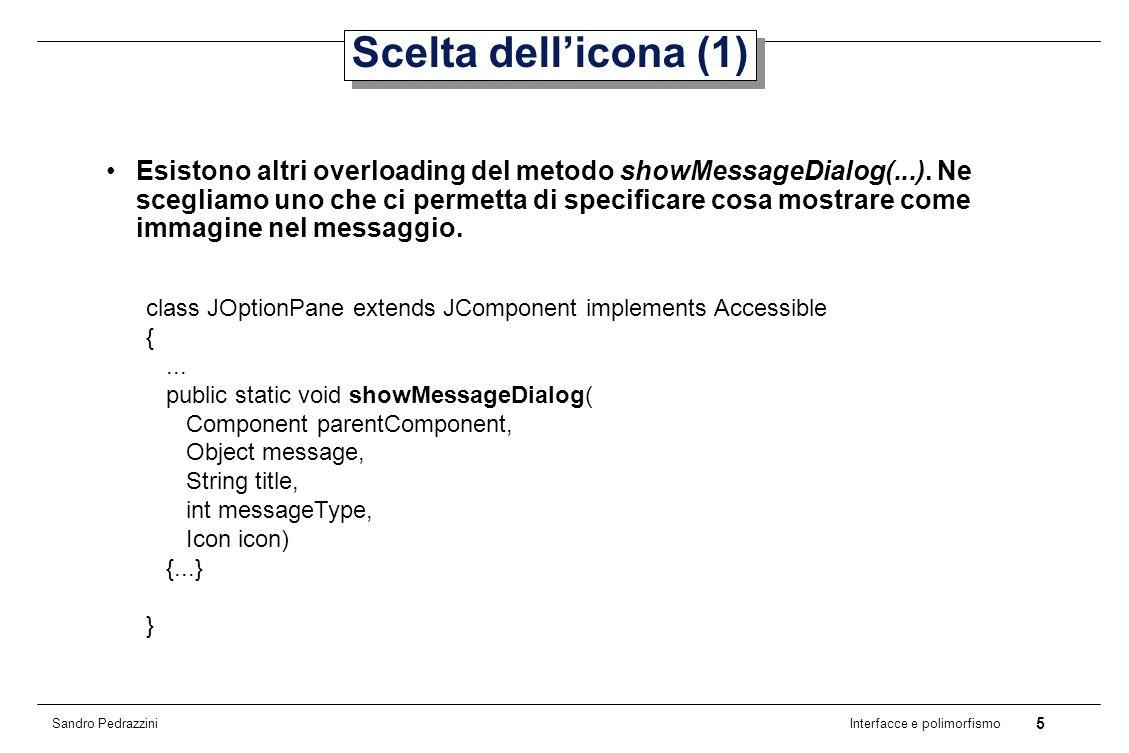 6 Interfacce e polimorfismo Sandro Pedrazzini Scelta dellicona (2) JOptionPane.showMessageDialog( null, Hello World, message dialog, JOptionPane.INFORMATION_MESSAGE, new ImageIcon(lampadina.gif));