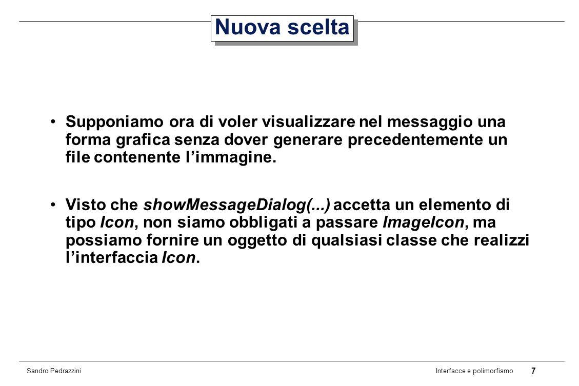 8 Interfacce e polimorfismo Sandro Pedrazzini Interfaccia Icon (1) public interface Icon { int getIconWidth(); int getIconHeight(); void paintIcon( Component c, Graphics g, int x, int y); }