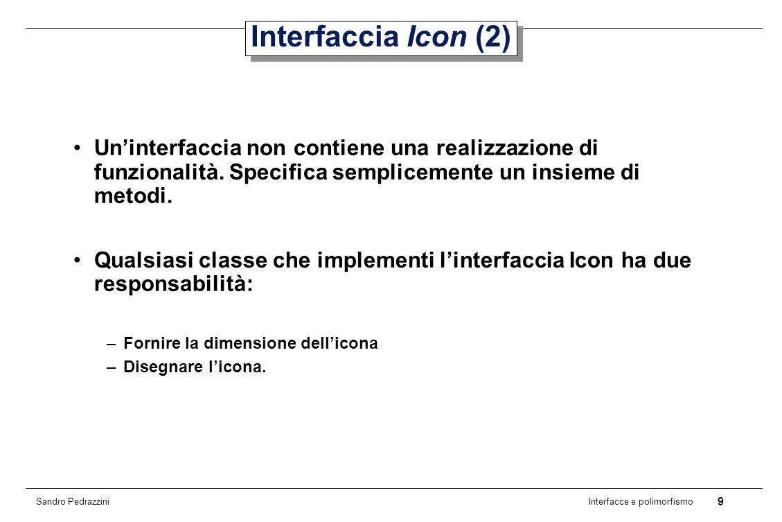 10 Interfacce e polimorfismo Sandro Pedrazzini Interfaccia Icon (3) Il parametro Component di paintIcon() rappresenta il componente grafico che deve contenere limmagine.
