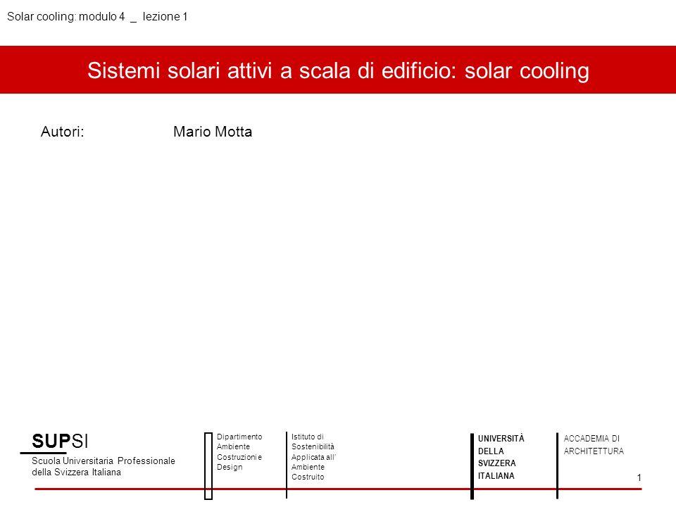 Solar cooling: modulo 4 _ lezione 1 Sistemi solari attivi a scala di edificio: solar cooling Autori:Mario Motta SUPSI Scuola Universitaria Professiona