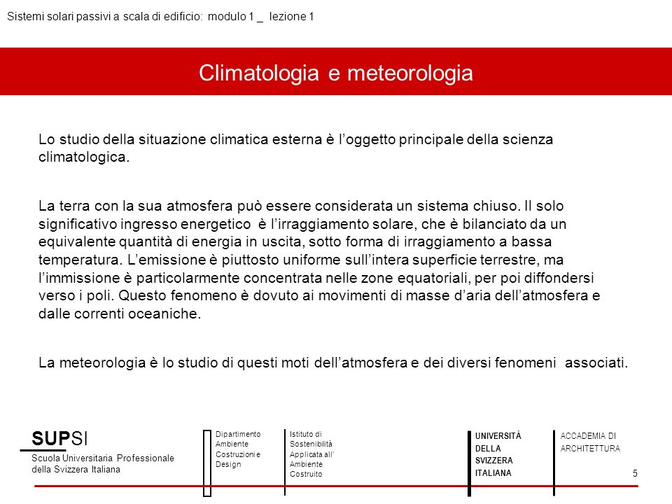 SUPSI Scuola Universitaria Professionale della Svizzera Italiana Dipartimento Ambiente Costruzioni e Design Istituto di Sostenibilità Applicata all Ambiente Costruito Sistemi solari passivi a scala di edificio: modulo 1 _ lezione 1 UNIVERSITÀ DELLA SVIZZERA ITALIANA ACCADEMIA DI ARCHITETTURA 26 Meteosvizzera: www.meteosvizzera.chwww.meteosvizzera.ch Meteonorm: www.meteonorm.com/pages/en/meteonorm.phpwww.meteonorm.com/pages/en/meteonorm.php Photovoltaic Geographical Information System (PVGIS): http://sunbird.jrc.it/pvgis/http://sunbird.jrc.it/pvgis/ E.01 Basi di meteorologia – Nozioni di base sullirraggiamento solare: http://www.isaac.supsi.ch/ISAAC/Energia%20nella%20costruzione/Formazione/Formazione%20continua/Corso%20DACD%20E0 1%20-%20Basi%20di%20meteorologia/materiale%20corso/07_nozioni%20di%20base%20sull irraggiamento%20solare_testo.pdf WWF Svizzera: http://www.wwf.ch/it/ilwwf/inostritemi/clima2/index.cfmhttp://www.wwf.ch/it/ilwwf/inostritemi/clima2/index.cfm Approfondimenti