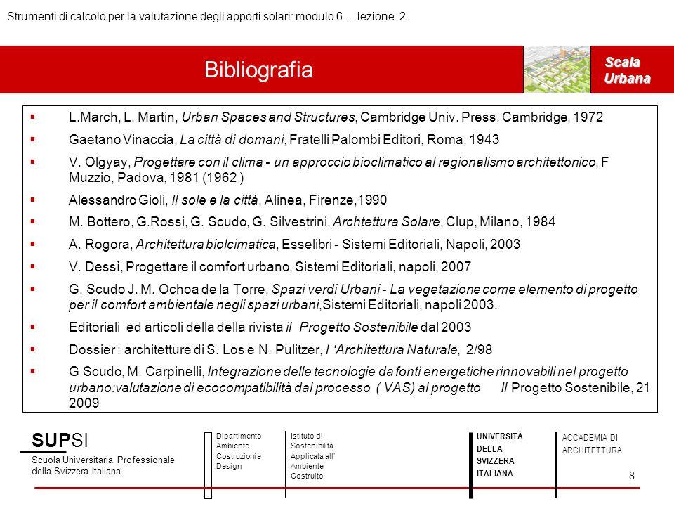 SUPSI Scuola Universitaria Professionale della Svizzera Italiana Dipartimento Ambiente Costruzioni e Design Istituto di Sostenibilità Applicata all Ambiente Costruito UNIVERSITÀ DELLA SVIZZERA ITALIANA ACCADEMIA DI ARCHITETTURA Strumenti di calcolo per la valutazione degli apporti solari: modulo 6 _ lezione 2 8 ScalaUrbana Bibliografia L.March, L.