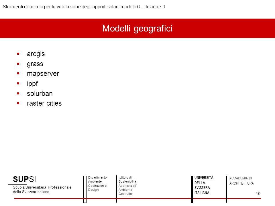 SUPSI Scuola Universitaria Professionale della Svizzera Italiana Dipartimento Ambiente Costruzioni e Design Istituto di Sostenibilità Applicata all Ambiente Costruito UNIVERSITÀ DELLA SVIZZERA ITALIANA ACCADEMIA DI ARCHITETTURA Strumenti di calcolo per la valutazione degli apporti solari: modulo 6 _ lezione 1 10 arcgis grass mapserver ippf solurban raster cities Modelli geografici