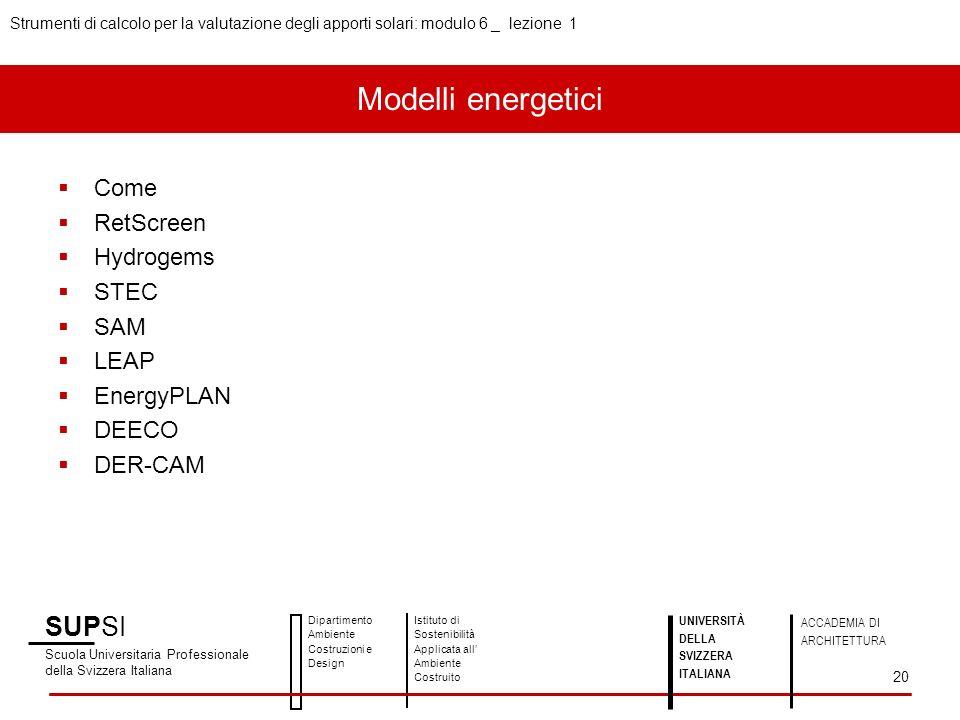 SUPSI Scuola Universitaria Professionale della Svizzera Italiana Dipartimento Ambiente Costruzioni e Design Istituto di Sostenibilità Applicata all Ambiente Costruito UNIVERSITÀ DELLA SVIZZERA ITALIANA ACCADEMIA DI ARCHITETTURA Strumenti di calcolo per la valutazione degli apporti solari: modulo 6 _ lezione 1 20 Come RetScreen Hydrogems STEC SAM LEAP EnergyPLAN DEECO DER-CAM Modelli energetici