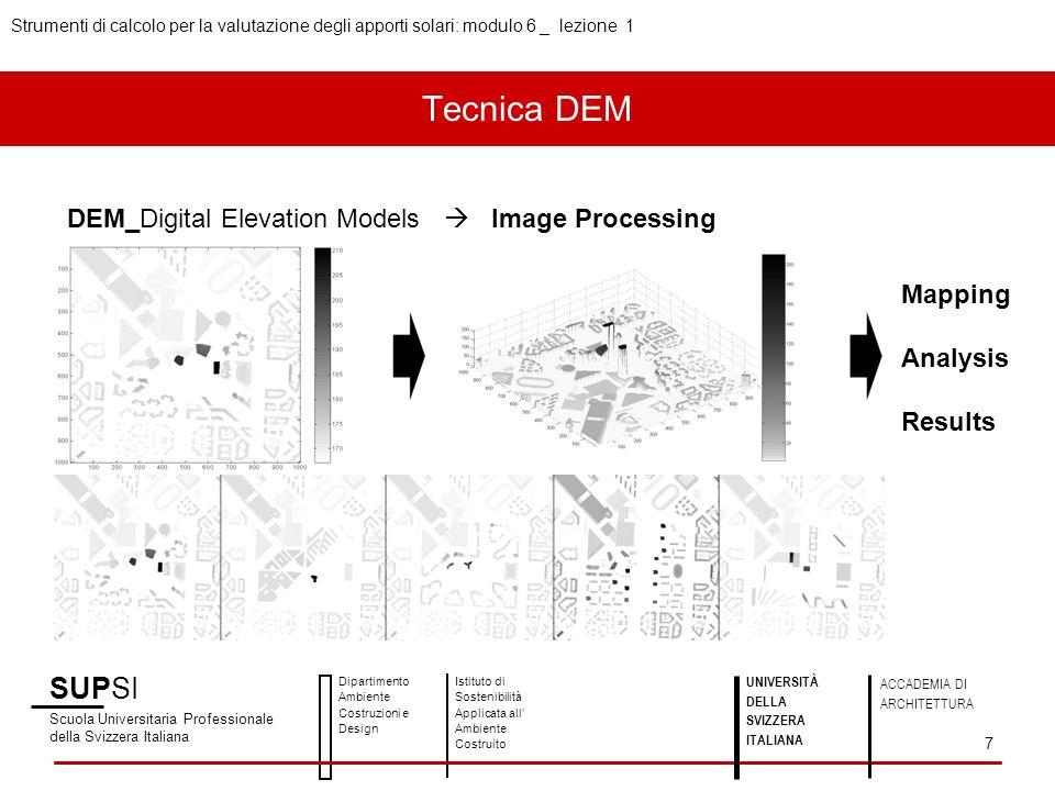 SUPSI Scuola Universitaria Professionale della Svizzera Italiana Dipartimento Ambiente Costruzioni e Design Istituto di Sostenibilità Applicata all Ambiente Costruito UNIVERSITÀ DELLA SVIZZERA ITALIANA ACCADEMIA DI ARCHITETTURA Strumenti di calcolo per la valutazione degli apporti solari: modulo 6 _ lezione 1 7 DEM_Digital Elevation Models Image Processing Mapping Analysis Results Tecnica DEM