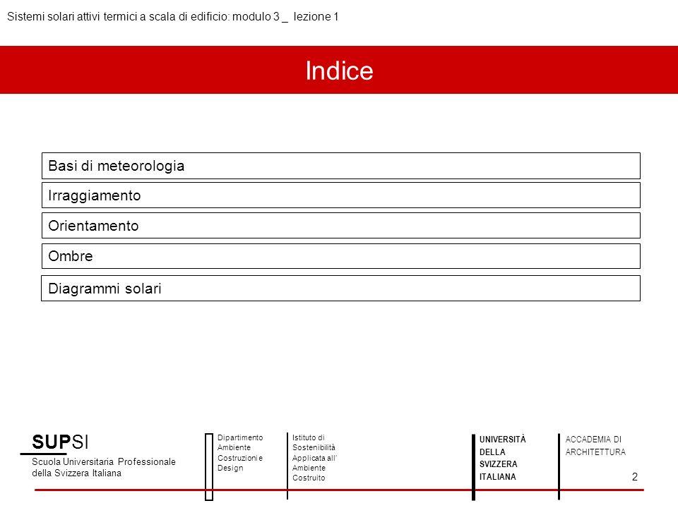 Indice SUPSI Scuola Universitaria Professionale della Svizzera Italiana Dipartimento Ambiente Costruzioni e Design Istituto di Sostenibilità Applicata all Ambiente Costruito Basi di meteorologia Irraggiamento Orientamento Ombre Diagrammi solari Sistemi solari attivi termici a scala di edificio: modulo 3 _ lezione 1 2 UNIVERSITÀ DELLA SVIZZERA ITALIANA ACCADEMIA DI ARCHITETTURA