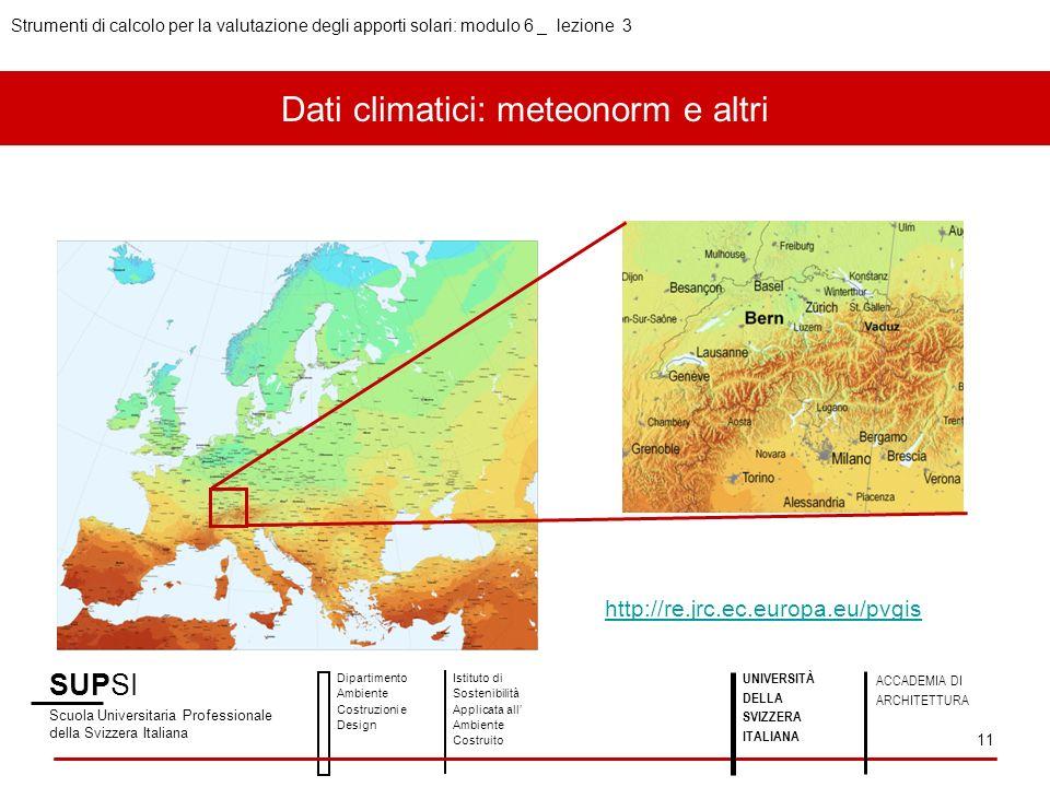 SUPSI Scuola Universitaria Professionale della Svizzera Italiana Dipartimento Ambiente Costruzioni e Design Istituto di Sostenibilità Applicata all Ambiente Costruito UNIVERSITÀ DELLA SVIZZERA ITALIANA ACCADEMIA DI ARCHITETTURA Strumenti di calcolo per la valutazione degli apporti solari: modulo 6 _ lezione 3 11 http://re.jrc.ec.europa.eu/pvgis Dati climatici: meteonorm e altri