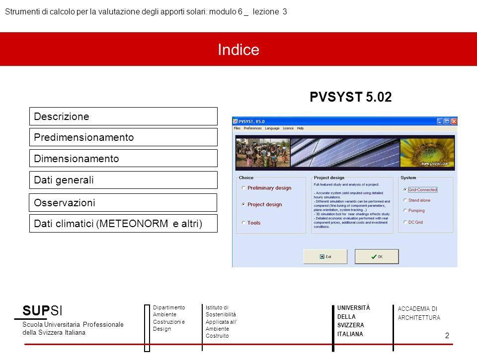 SUPSI Scuola Universitaria Professionale della Svizzera Italiana Dipartimento Ambiente Costruzioni e Design Istituto di Sostenibilità Applicata all Ambiente Costruito UNIVERSITÀ DELLA SVIZZERA ITALIANA ACCADEMIA DI ARCHITETTURA Strumenti di calcolo per la valutazione degli apporti solari: modulo 6 _ lezione 3 2 Descrizione Predimensionamento Dimensionamento Dati generali Osservazioni Dati climatici (METEONORM e altri) PVSYST 5.02 Indice