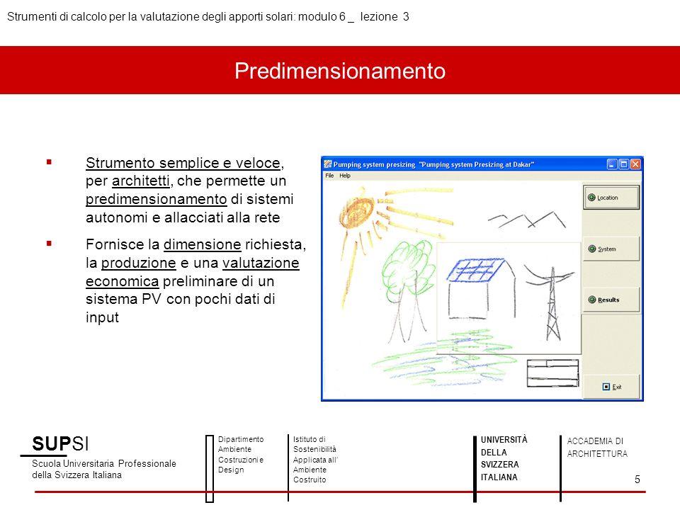 SUPSI Scuola Universitaria Professionale della Svizzera Italiana Dipartimento Ambiente Costruzioni e Design Istituto di Sostenibilità Applicata all Ambiente Costruito UNIVERSITÀ DELLA SVIZZERA ITALIANA ACCADEMIA DI ARCHITETTURA Strumenti di calcolo per la valutazione degli apporti solari: modulo 6 _ lezione 3 5 Strumento semplice e veloce, per architetti, che permette un predimensionamento di sistemi autonomi e allacciati alla rete Fornisce la dimensione richiesta, la produzione e una valutazione economica preliminare di un sistema PV con pochi dati di input Predimensionamento