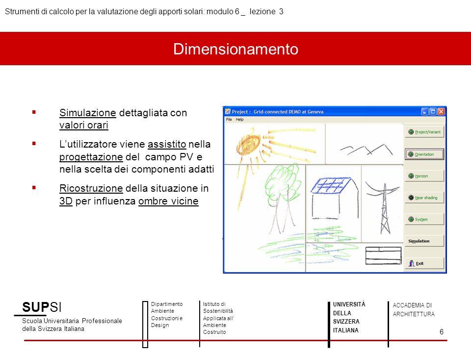 SUPSI Scuola Universitaria Professionale della Svizzera Italiana Dipartimento Ambiente Costruzioni e Design Istituto di Sostenibilità Applicata all Ambiente Costruito UNIVERSITÀ DELLA SVIZZERA ITALIANA ACCADEMIA DI ARCHITETTURA Strumenti di calcolo per la valutazione degli apporti solari: modulo 6 _ lezione 3 6 Simulazione dettagliata con valori orari Lutilizzatore viene assistito nella progettazione del campo PV e nella scelta dei componenti adatti Ricostruzione della situazione in 3D per influenza ombre vicine Dimensionamento