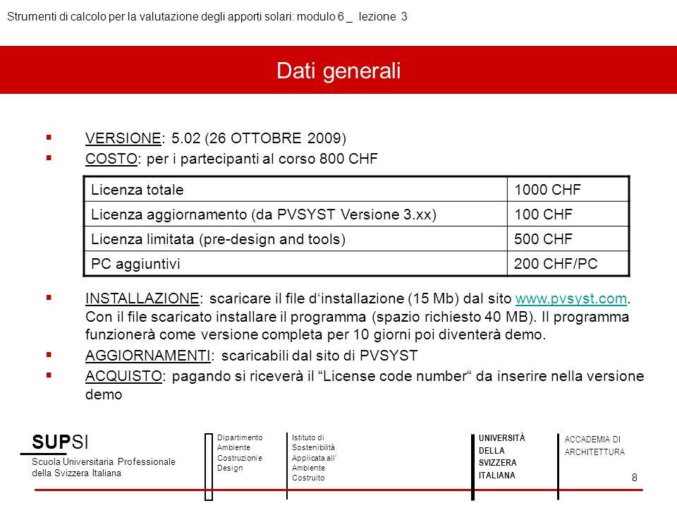 SUPSI Scuola Universitaria Professionale della Svizzera Italiana Dipartimento Ambiente Costruzioni e Design Istituto di Sostenibilità Applicata all Ambiente Costruito UNIVERSITÀ DELLA SVIZZERA ITALIANA ACCADEMIA DI ARCHITETTURA Strumenti di calcolo per la valutazione degli apporti solari: modulo 6 _ lezione 3 8 VERSIONE: 5.02 (26 OTTOBRE 2009) COSTO: per i partecipanti al corso 800 CHF INSTALLAZIONE: scaricare il file dinstallazione (15 Mb) dal sito www.pvsyst.com.