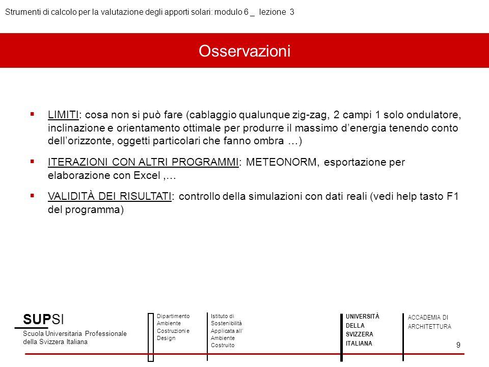 SUPSI Scuola Universitaria Professionale della Svizzera Italiana Dipartimento Ambiente Costruzioni e Design Istituto di Sostenibilità Applicata all Ambiente Costruito UNIVERSITÀ DELLA SVIZZERA ITALIANA ACCADEMIA DI ARCHITETTURA Strumenti di calcolo per la valutazione degli apporti solari: modulo 6 _ lezione 3 9 LIMITI: cosa non si può fare (cablaggio qualunque zig-zag, 2 campi 1 solo ondulatore, inclinazione e orientamento ottimale per produrre il massimo denergia tenendo conto dellorizzonte, oggetti particolari che fanno ombra …) ITERAZIONI CON ALTRI PROGRAMMI: METEONORM, esportazione per elaborazione con Excel,… VALIDITÀ DEI RISULTATI: controllo della simulazioni con dati reali (vedi help tasto F1 del programma) Osservazioni