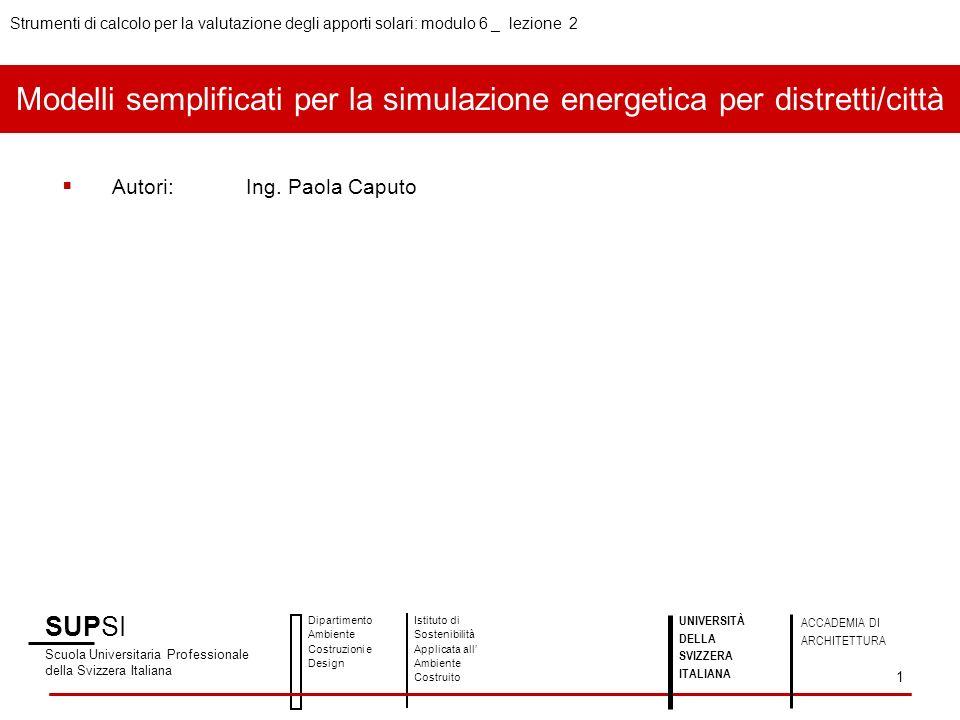 SUPSI Scuola Universitaria Professionale della Svizzera Italiana Dipartimento Ambiente Costruzioni e Design Istituto di Sostenibilità Applicata all Ambiente Costruito UNIVERSITÀ DELLA SVIZZERA ITALIANA ACCADEMIA DI ARCHITETTURA Strumenti di calcolo per la valutazione degli apporti solari: modulo 6 _ lezione 2 1 Autori:Ing.