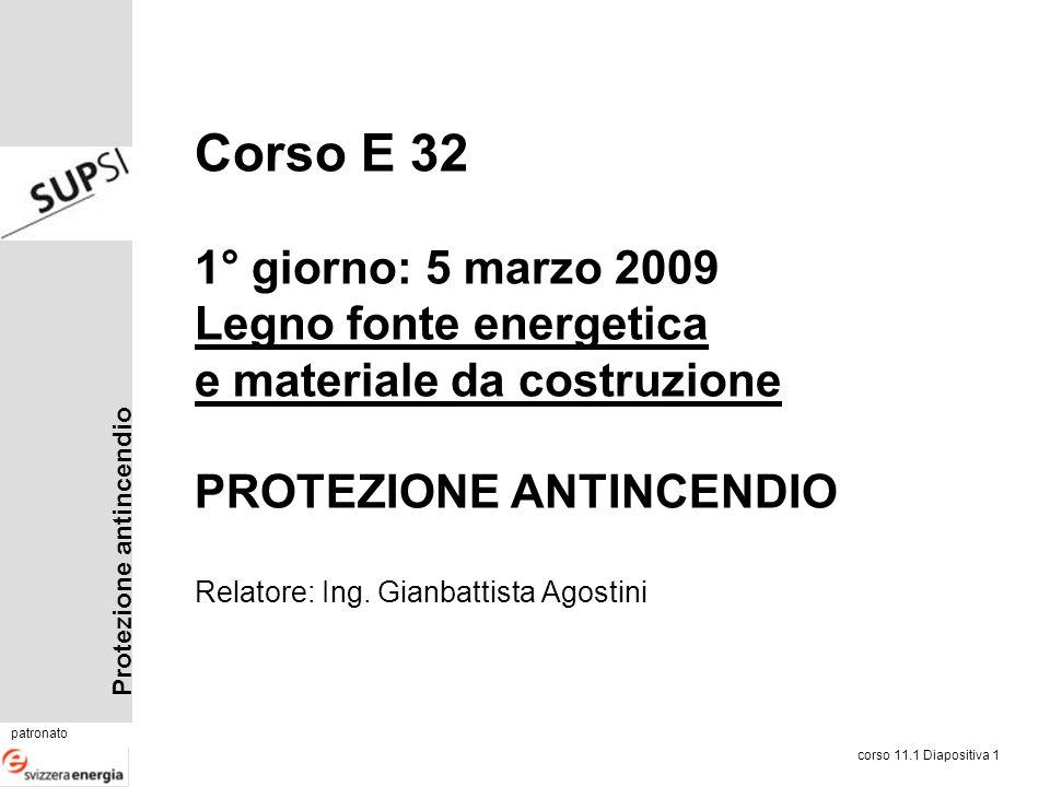 Protezione antincendio patronato corso 11.1 Diapositiva 1 Corso E 32 1° giorno: 5 marzo 2009 Legno fonte energetica e materiale da costruzione PROTEZI