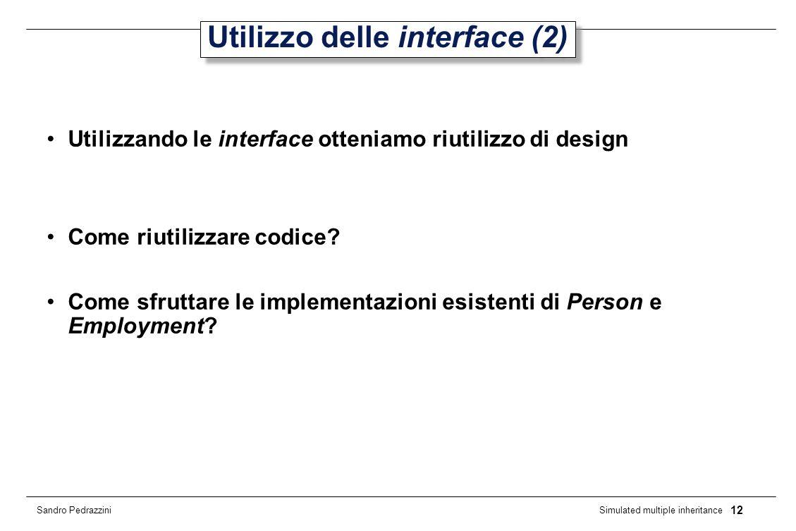 12 Simulated multiple inheritance Sandro Pedrazzini Utilizzo delle interface (2) Utilizzando le interface otteniamo riutilizzo di design Come riutilizzare codice.