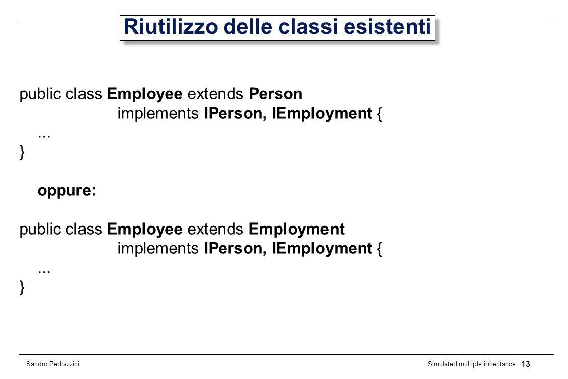 13 Simulated multiple inheritance Sandro Pedrazzini Riutilizzo delle classi esistenti public class Employee extends Person implements IPerson, IEmployment {...