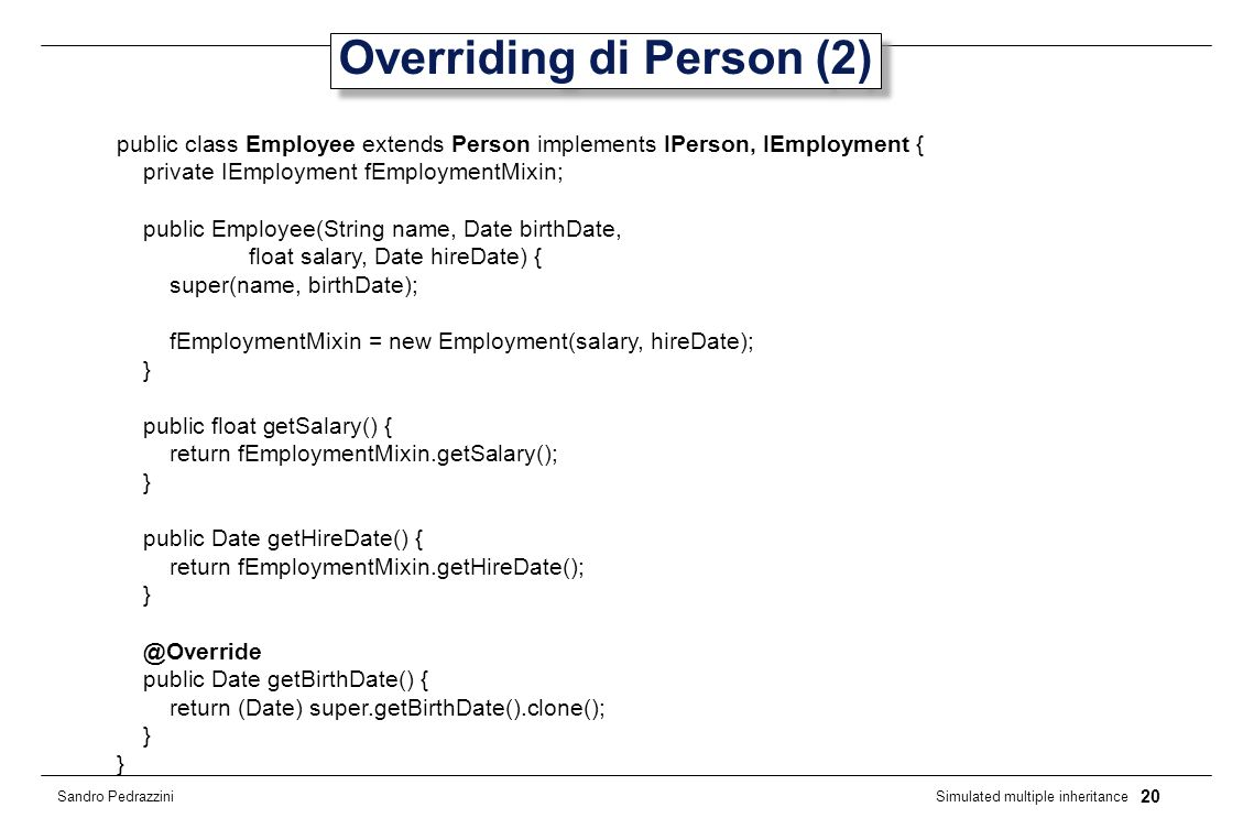 20 Simulated multiple inheritance Sandro Pedrazzini Overriding di Person (2) public class Employee extends Person implements IPerson, IEmployment { pr