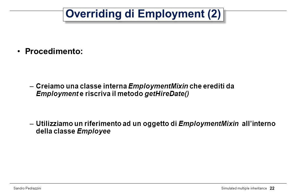 22 Simulated multiple inheritance Sandro Pedrazzini Overriding di Employment (2) Procedimento: –Creiamo una classe interna EmploymentMixin che erediti da Employment e riscriva il metodo getHireDate() –Utilizziamo un riferimento ad un oggetto di EmploymentMixin allinterno della classe Employee