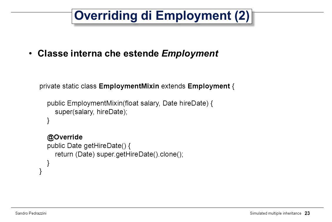 23 Simulated multiple inheritance Sandro Pedrazzini Overriding di Employment (2) Classe interna che estende Employment private static class EmploymentMixin extends Employment { public EmploymentMixin(float salary, Date hireDate) { super(salary, hireDate); } @Override public Date getHireDate() { return (Date) super.getHireDate().clone(); }