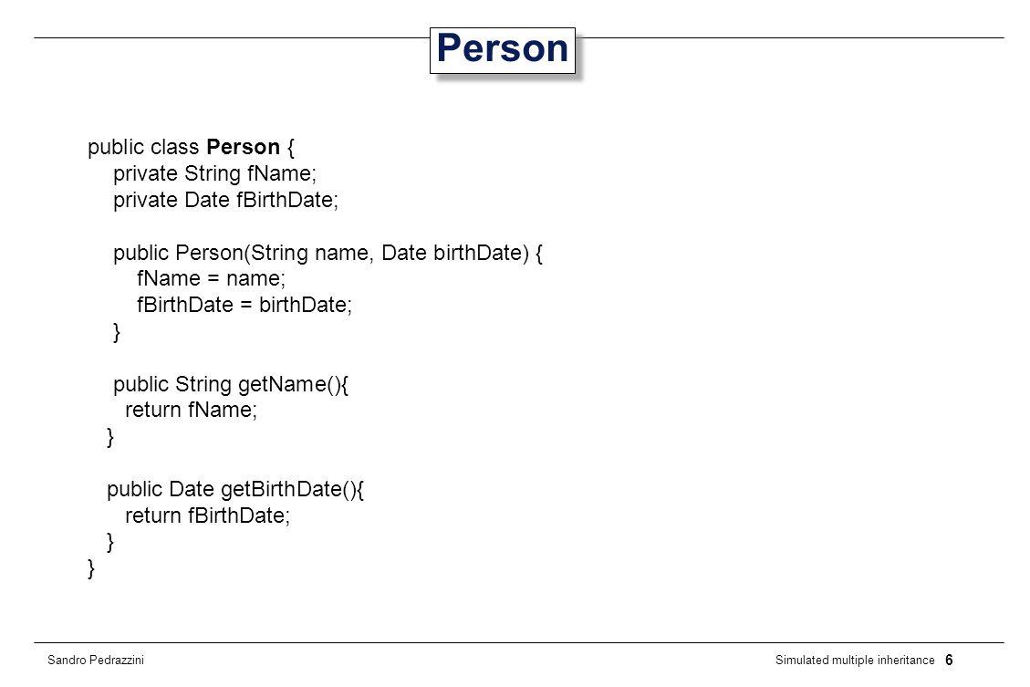 7 Simulated multiple inheritance Sandro Pedrazzini Employment public class Employment { private float fSalary; private Date fHireDate; public Employment(float salary, Date hireDate) { fSalary = salary; fHireDate = hireDate; } public float getSalary() { return fSalary; } public Date getHireDate() { return fHireDate; }