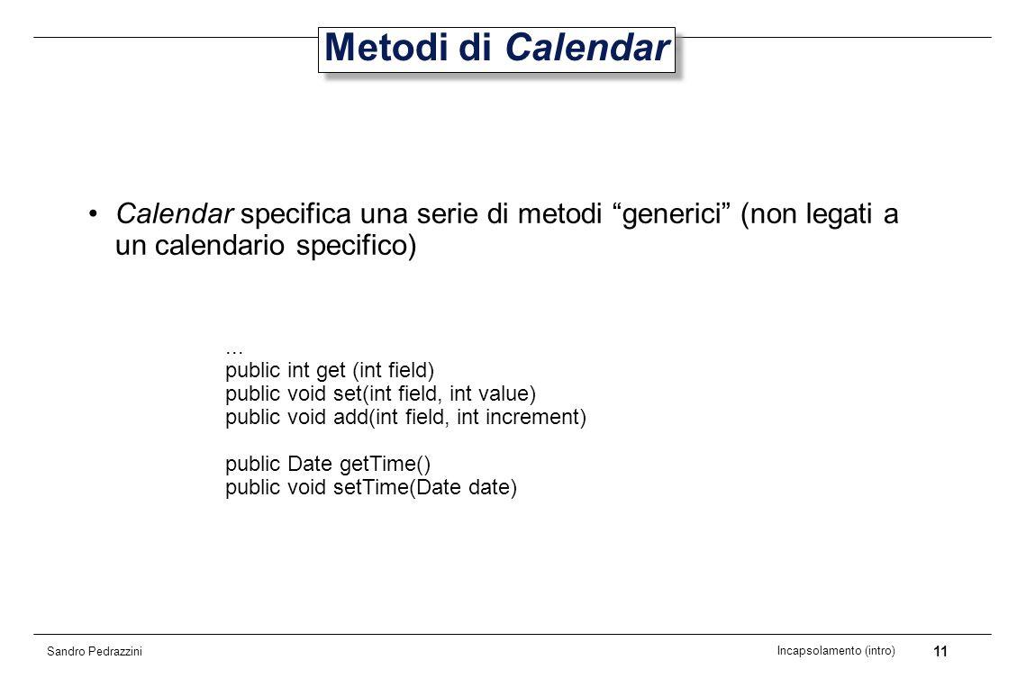 11 Incapsolamento (intro) Sandro Pedrazzini Metodi di Calendar Calendar specifica una serie di metodi generici (non legati a un calendario specifico)...