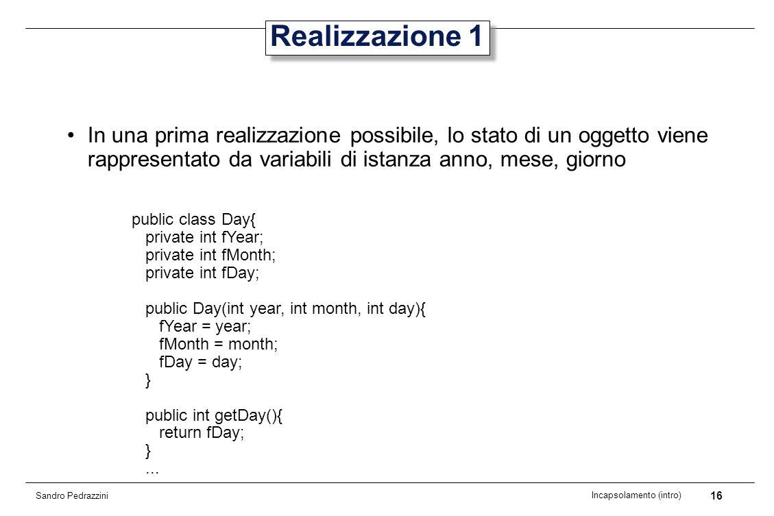 16 Incapsolamento (intro) Sandro Pedrazzini Realizzazione 1 In una prima realizzazione possibile, lo stato di un oggetto viene rappresentato da variab