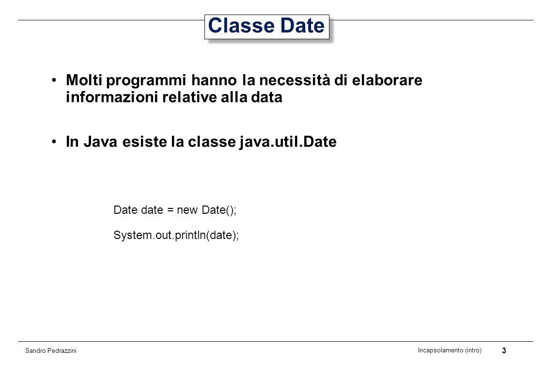 3 Incapsolamento (intro) Sandro Pedrazzini Classe Date Molti programmi hanno la necessità di elaborare informazioni relative alla data In Java esiste la classe java.util.Date Date date = new Date(); System.out.println(date);
