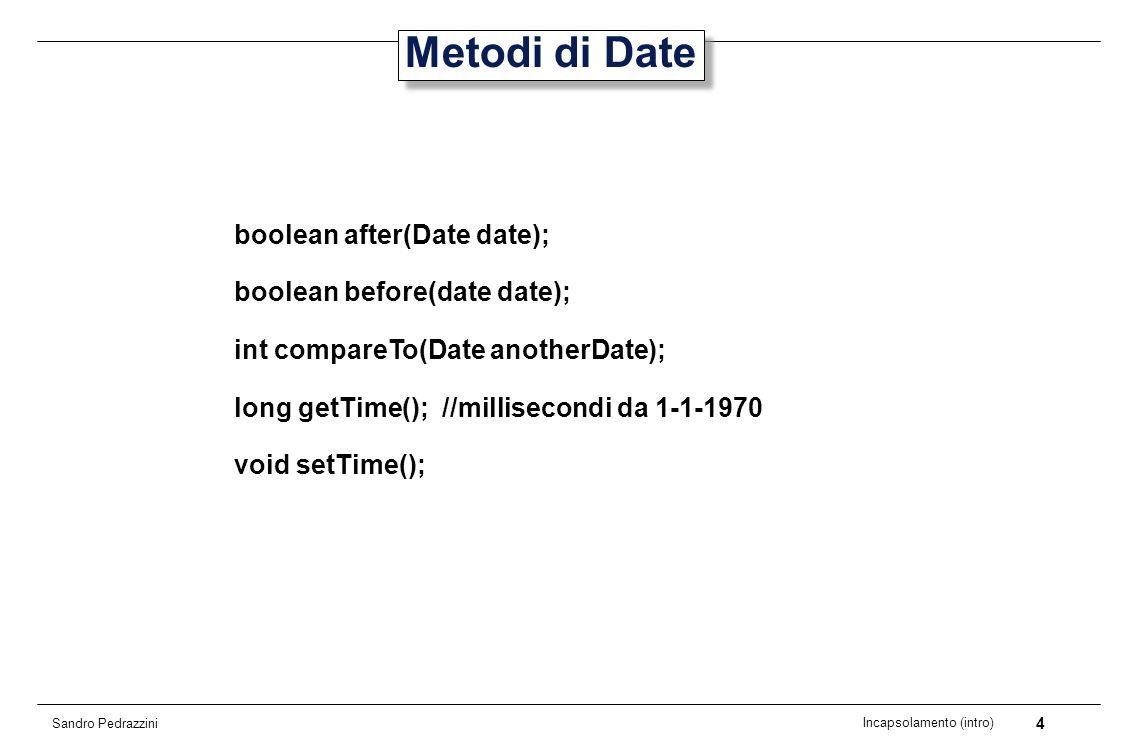 5 Incapsolamento (intro) Sandro Pedrazzini Esempio Date date = Calendar.getInstance().getTime(); date.setTime(0); System.out.println(date); //01-01-1970 date.setTime(-864000000); //valore long System.out.println(date); //22-12-1969 date.setTime(864000000); System.out.println(date); //11-01-1970 In realtà, da quando è stata inserita la classe Calendar, si tratta più di una classe Time (istante di tempo) che di una classe Date.
