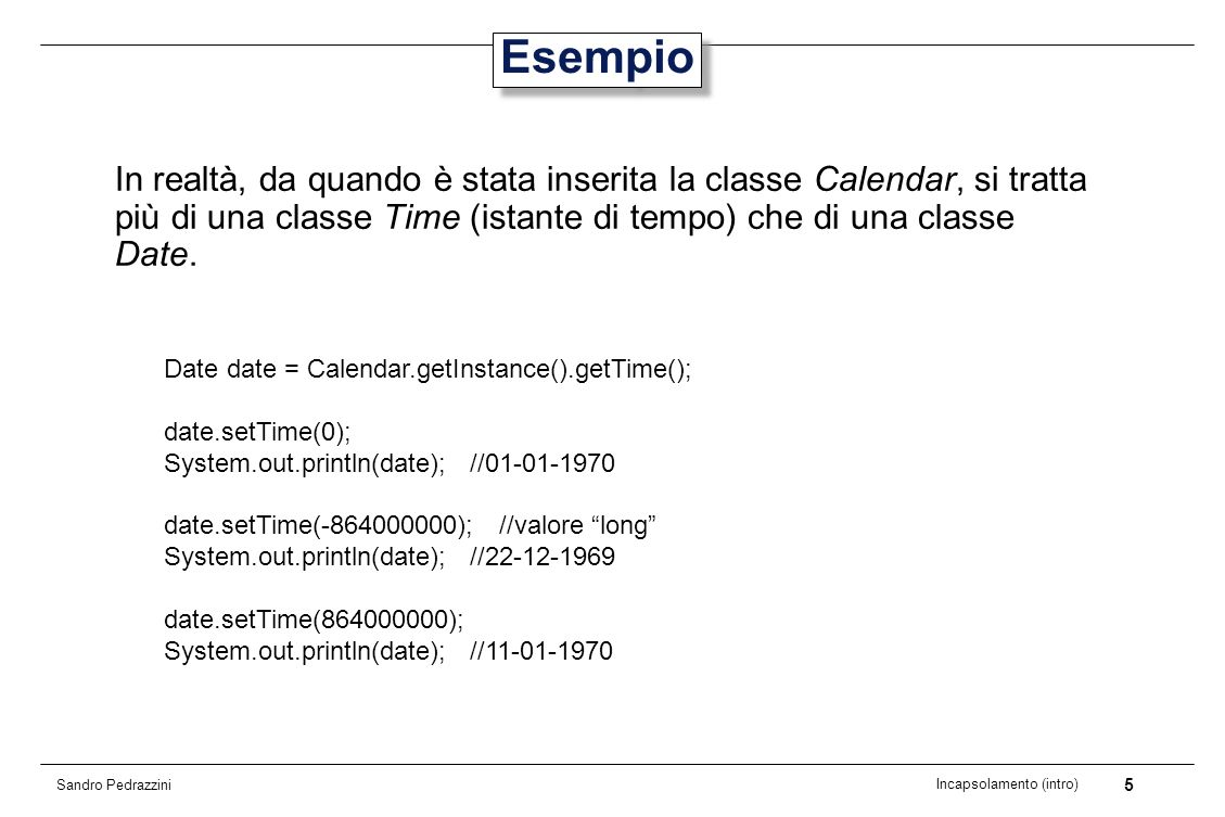 16 Incapsolamento (intro) Sandro Pedrazzini Realizzazione 1 In una prima realizzazione possibile, lo stato di un oggetto viene rappresentato da variabili di istanza anno, mese, giorno public class Day{ private int fYear; private int fMonth; private int fDay; public Day(int year, int month, int day){ fYear = year; fMonth = month; fDay = day; } public int getDay(){ return fDay; }...