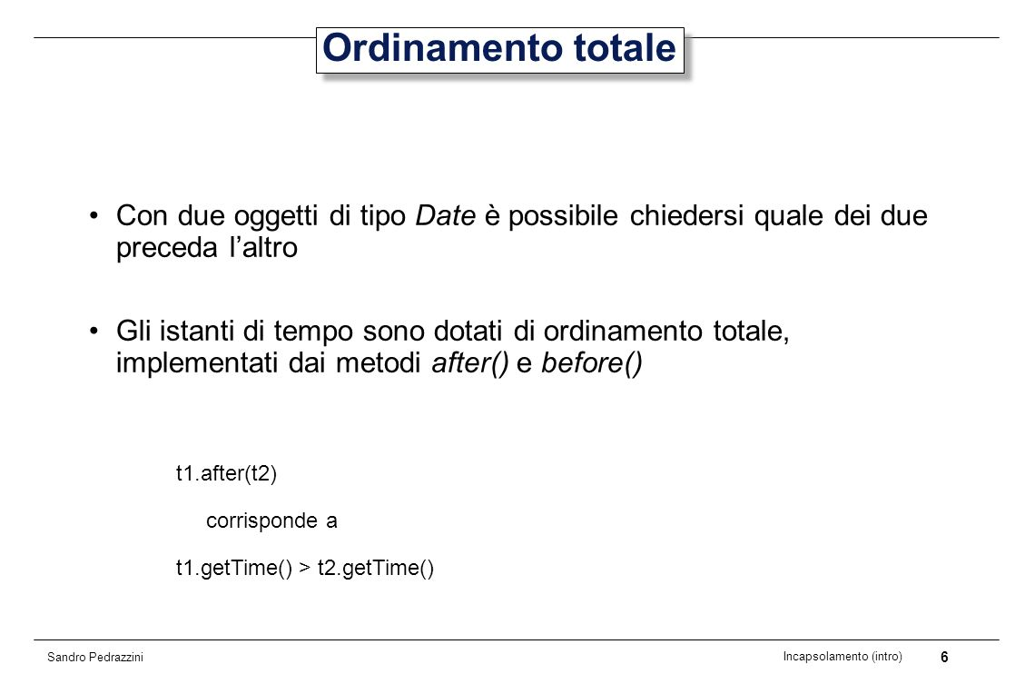 6 Incapsolamento (intro) Sandro Pedrazzini Ordinamento totale Con due oggetti di tipo Date è possibile chiedersi quale dei due preceda laltro Gli istanti di tempo sono dotati di ordinamento totale, implementati dai metodi after() e before() t1.after(t2) corrisponde a t1.getTime() > t2.getTime()