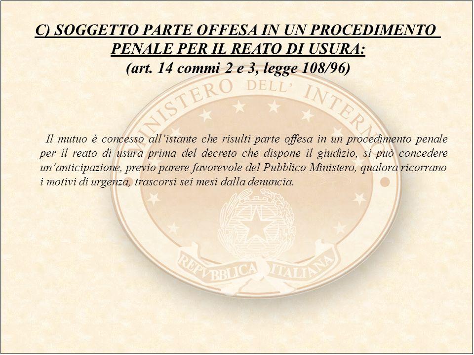 C) SOGGETTO PARTE OFFESA IN UN PROCEDIMENTO PENALE PER IL REATO DI USURA: (art. 14 commi 2 e 3, legge 108/96) Il mutuo è concesso allistante che risul