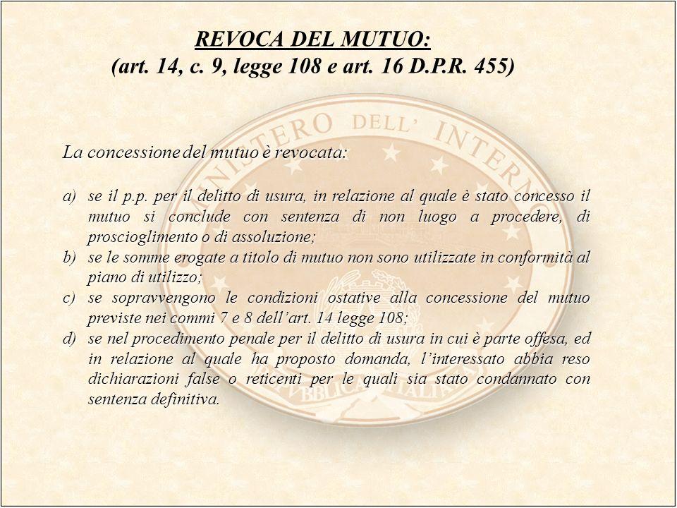 REVOCA DEL MUTUO: (art. 14, c. 9, legge 108 e art. 16 D.P.R. 455) La concessione del mutuo è revocata: a)se il p.p. per il delitto di usura, in relazi