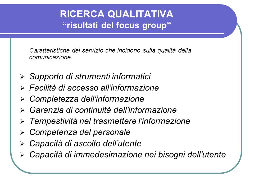 RICERCA QUALITATIVA risultati del focus group Caratteristiche del servizio che incidono sulla qualità della comunicazione Supporto di strumenti inform
