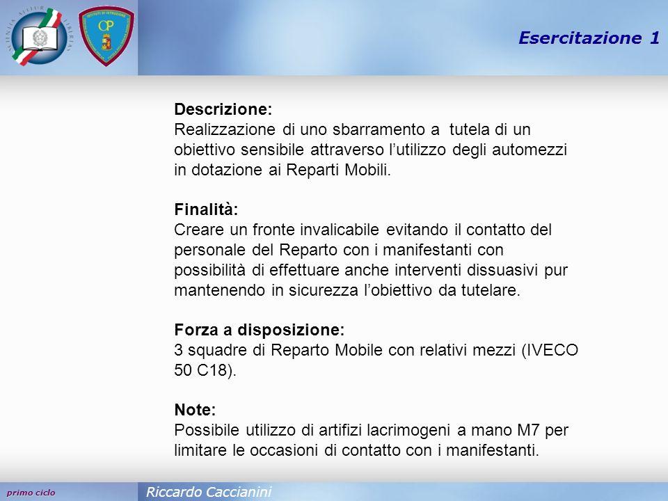 primo ciclo Esercitazione 1 Riccardo Caccianini Descrizione: Realizzazione di uno sbarramento a tutela di un obiettivo sensibile attraverso lutilizzo degli automezzi in dotazione ai Reparti Mobili.