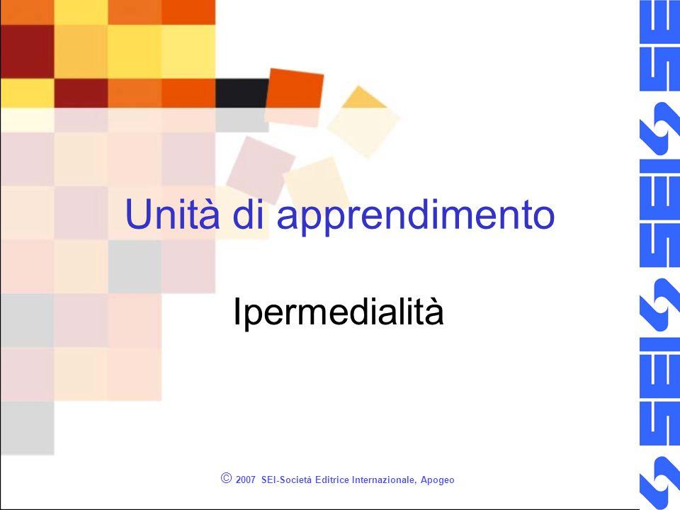 © 2007 SEI-Società Editrice Internazionale, Apogeo Unità di apprendimento Ipermedialità