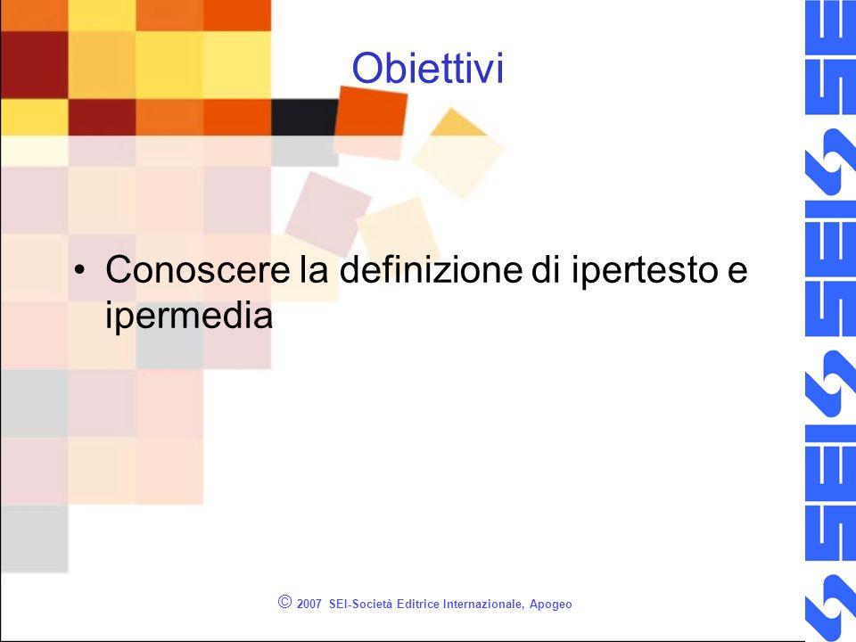 © 2007 SEI-Società Editrice Internazionale, Apogeo Obiettivi Conoscere la definizione di ipertesto e ipermedia