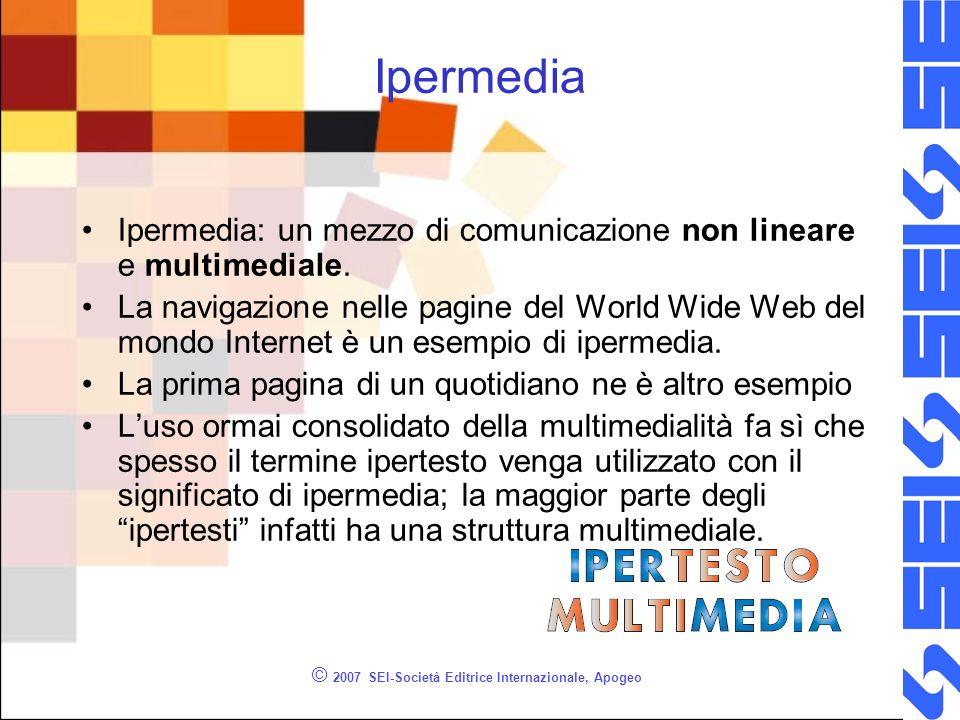 © 2007 SEI-Società Editrice Internazionale, Apogeo Ipermedia Ipermedia: un mezzo di comunicazione non lineare e multimediale.
