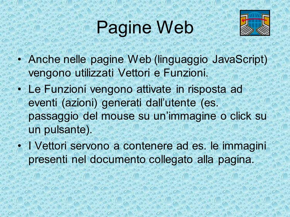 Pagine Web Anche nelle pagine Web (linguaggio JavaScript) vengono utilizzati Vettori e Funzioni. Le Funzioni vengono attivate in risposta ad eventi (a