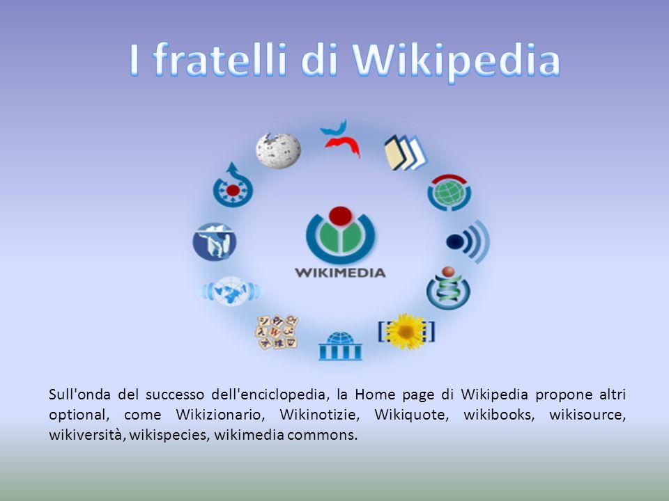Sull onda del successo dell enciclopedia, la Home page di Wikipedia propone altri optional, come Wikizionario, Wikinotizie, Wikiquote, wikibooks, wikisource, wikiversità, wikispecies, wikimedia commons.