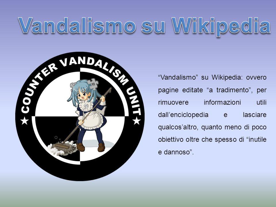 Vandalismo su Wikipedia: ovvero pagine editate a tradimento, per rimuovere informazioni utili dallenciclopedia e lasciare qualcosaltro, quanto meno di poco obiettivo oltre che spesso di inutile e dannoso.