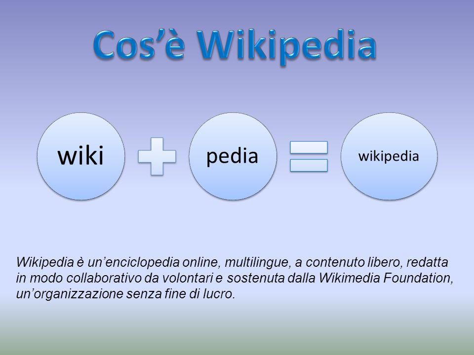 Wikipedia è unenciclopedia online, multilingue, a contenuto libero, redatta in modo collaborativo da volontari e sostenuta dalla Wikimedia Foundation, unorganizzazione senza fine di lucro.
