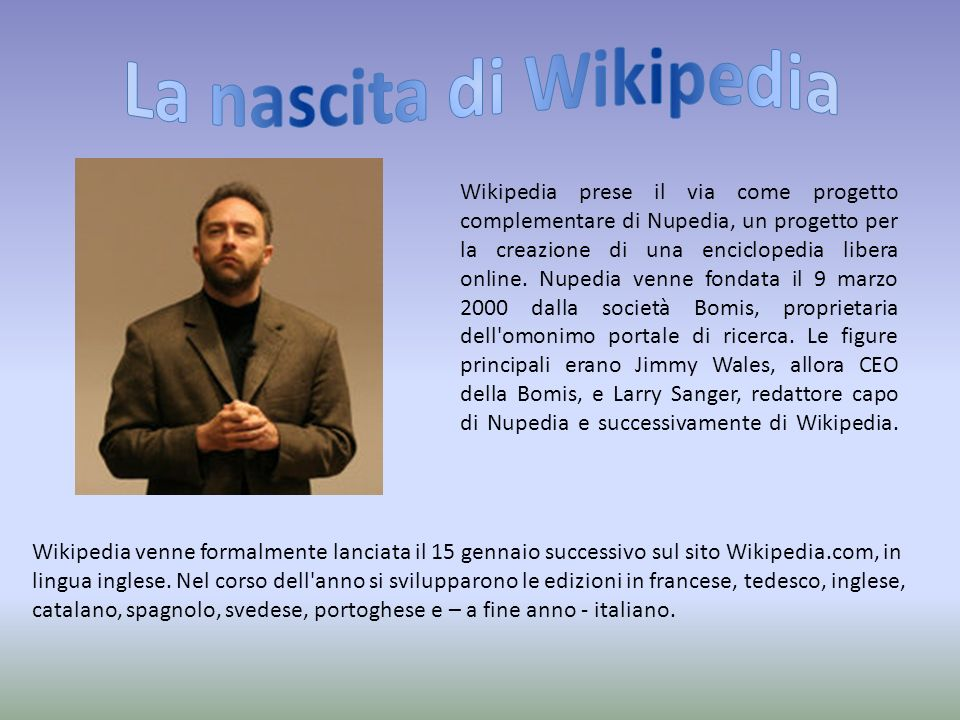 Wikipedia prese il via come progetto complementare di Nupedia, un progetto per la creazione di una enciclopedia libera online.